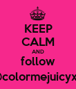 KEEP CALM AND follow @colormejuicyx0 - Personalised Poster large