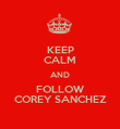 KEEP CALM AND FOLLOW COREY SANCHEZ - Personalised Poster large