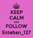 KEEP CALM AND FOLLOW Esteban_127 - Personalised Poster large