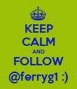 KEEP CALM AND FOLLOW @ferryg1 :) - Personalised Poster large