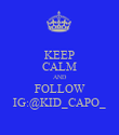 KEEP CALM AND FOLLOW IG:@KID_CAPO_ - Personalised Poster large