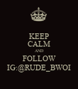 KEEP CALM AND FOLLOW IG:@RUDE_BWOI - Personalised Poster large