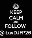 KEEP CALM AND FOLLOW  @iLuvDJFP26  - Personalised Poster large