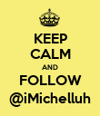 KEEP CALM AND FOLLOW @iMichelluh - Personalised Poster large