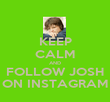 KEEP CALM AND FOLLOW JOSH ON INSTAGRAM - Personalised Poster large