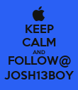 KEEP CALM AND FOLLOW@ JOSH13BOY - Personalised Poster large
