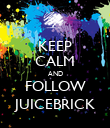 KEEP CALM AND FOLLOW JUICEBRICK - Personalised Poster large