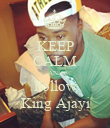 KEEP CALM AND Follow King Ajayi - Personalised Poster large