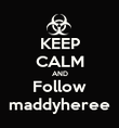KEEP CALM AND Follow maddyheree - Personalised Poster large
