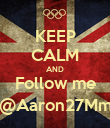 KEEP CALM AND Follow me @Aaron27Mm - Personalised Poster large