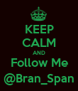 KEEP CALM AND Follow Me @Bran_Span - Personalised Poster large