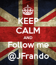 KEEP CALM AND Follow me @JFrando - Personalised Poster large