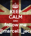 KEEP CALM AND follow me @marcelli_jeca - Personalised Poster large