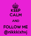 KEEP CALM AND FOLLOW ME @nikkkixhvj - Personalised Poster large