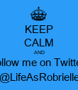 KEEP CALM AND follow me on Twitter @LifeAsRobrielle - Personalised Poster large