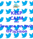 KEEP CALM AND Follow me on twitter @PajSison - Personalised Poster large
