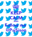 KEEP CALM AND Follow me  @PajSison - Personalised Poster large