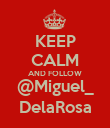 KEEP CALM AND FOLLOW @Miguel_ DelaRosa - Personalised Poster large
