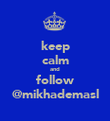 keep calm and follow @mikhademasl - Personalised Poster large