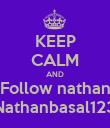 KEEP CALM AND Follow nathan Nathanbasal123 - Personalised Poster large