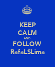 KEEP CALM AND FOLLOW RafaLSLima - Personalised Poster large