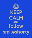 KEEP CALM AND follow smileshorty - Personalised Poster large
