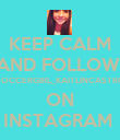 KEEP CALM AND FOLLOW  SOCCERGIRL_KAITLINCASTRO ON INSTAGRAM  - Personalised Poster large