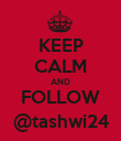 KEEP CALM AND FOLLOW @tashwi24 - Personalised Poster large