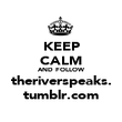 KEEP CALM AND FOLLOW theriverspeaks. tumblr.com - Personalised Poster large