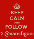 KEEP CALM AND FOLLOW  TO @vansfigueira - Personalised Poster large