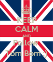 KEEP CALM AND Follow  Tom Bom ;) - Personalised Poster large