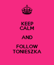KEEP CALM AND FOLLOW TONIESZKA - Personalised Poster large