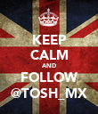 KEEP CALM AND FOLLOW @TOSH_MX - Personalised Poster large