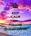 KEEP CALM AND FOLLOW @uxuelopez22 - Personalised Poster large