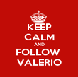 KEEP CALM AND FOLLOW  VALERIO - Personalised Poster large