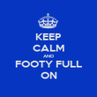 KEEP CALM AND FOOTY FULL ON - Personalised Poster large