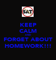 KEEP CALM AND FORGET ABOUT HOMEWORK!!! - Personalised Poster large