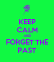 KEEP CALM AND FORGET THE PAST - Personalised Poster large