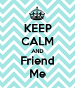 KEEP CALM AND Friend Me - Personalised Poster large