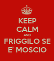 KEEP CALM AND FRIGGILO SE E' MOSCIO - Personalised Poster large