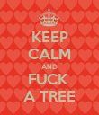 KEEP CALM AND FUCK  A TREE - Personalised Poster large
