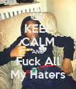 KEEP CALM AND Fuck All My Haters - Personalised Poster large