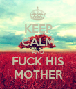 KEEP CALM AND FUCK HIS MOTHER - Personalised Poster large