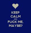 KEEP CALM AND FUCK ME, MAYBE? - Personalised Poster large