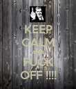 KEEP CALM AND FUCK OFF !!!! - Personalised Poster large