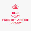 KEEP CALM AND FUCK OFF AND DIE PARDEW - Personalised Poster large