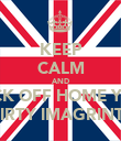 KEEP CALM AND FUCK OFF HOME YOU  DIRTY IMAGRINTS - Personalised Poster large