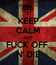 KEEP CALM AND FUCK OFF  N' DIE - Personalised Poster large