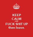 KEEP CALM AND FUCK SHIT UP then leave. - Personalised Poster large