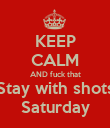 KEEP CALM AND fuck that Stay with shots Saturday - Personalised Poster large
